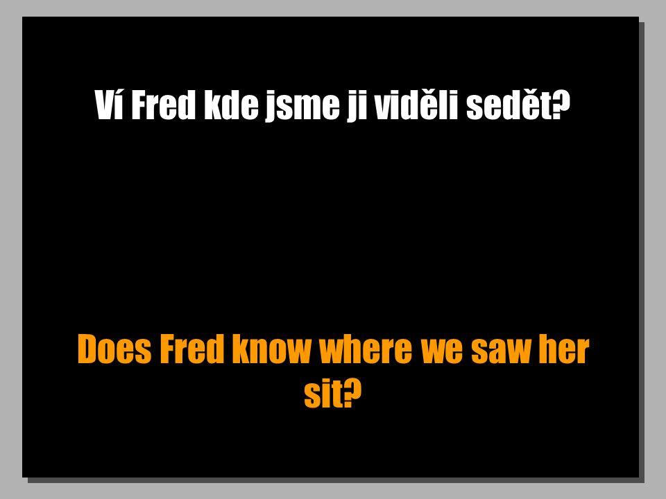 Ví Fred kde jsme ji viděli sedět? Does Fred know where we saw her sit?