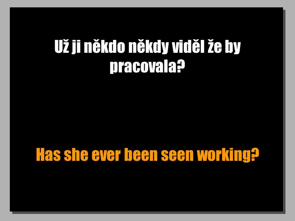 Už ji někdo někdy viděl že by pracovala Has she ever been seen working