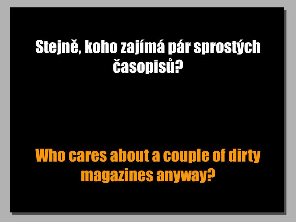 Stejně, koho zajímá pár sprostých časopisů? Who cares about a couple of dirty magazines anyway?