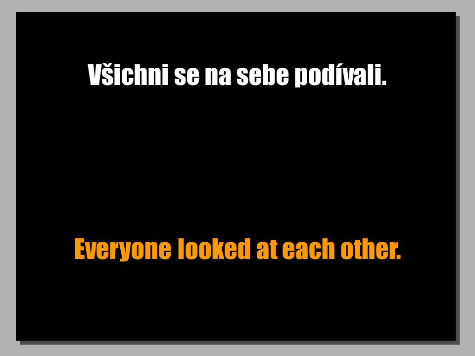 Všichni se na sebe podívali. Everyone looked at each other.