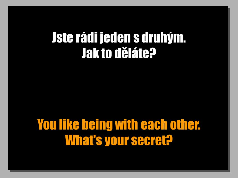 Jste rádi jeden s druhým. You like being with each other. Jak to děláte What s your secret