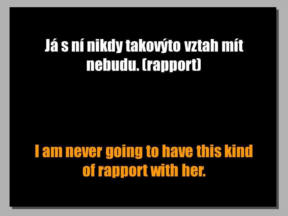 Já s ní nikdy takovýto vztah mít nebudu. (rapport) I am never going to have this kind of rapport with her.