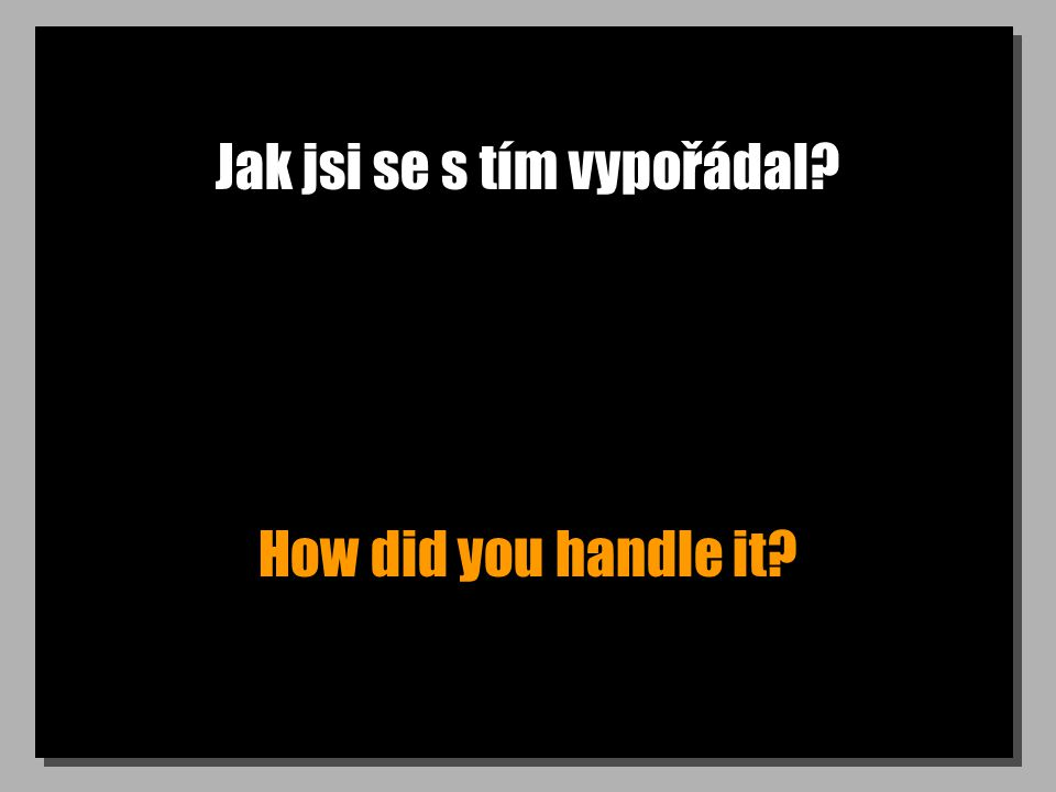 Jak jsi se s tím vypořádal? How did you handle it?