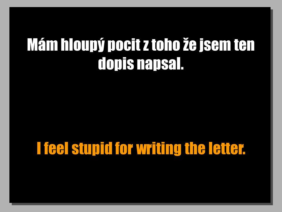 Mám hloupý pocit z toho že jsem ten dopis napsal. I feel stupid for writing the letter.
