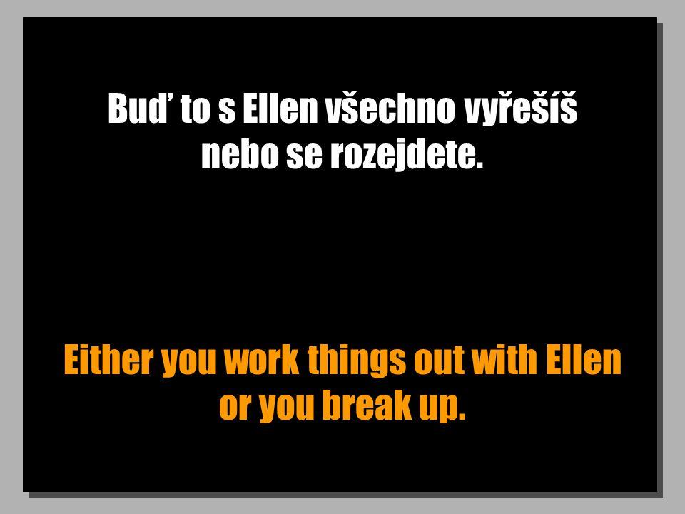 Buď to s Ellen všechno vyřešíš nebo se rozejdete. Either you work things out with Ellen or you break up.