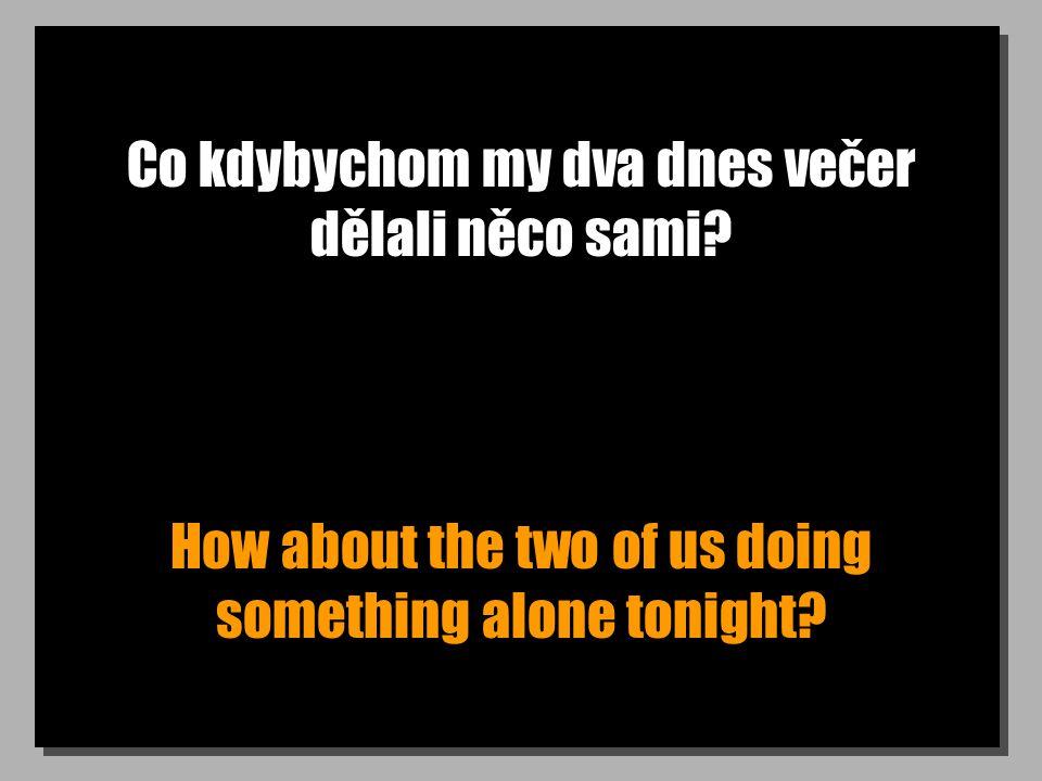 Co kdybychom my dva dnes večer dělali něco sami? How about the two of us doing something alone tonight?