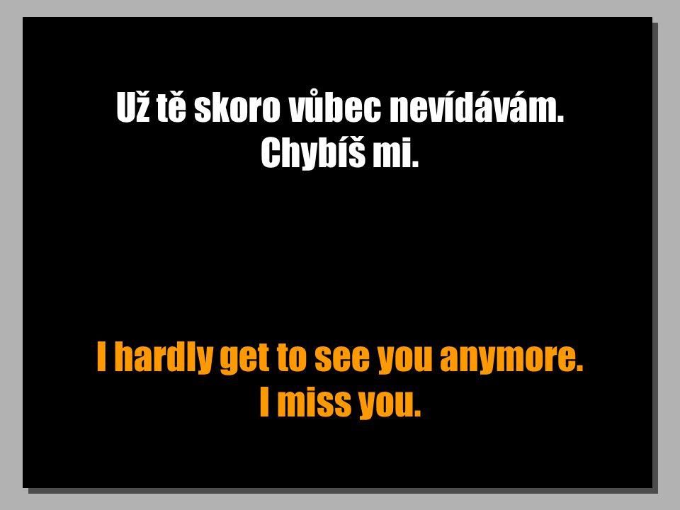 Už tě skoro vůbec nevídávám. Chybíš mi. I hardly get to see you anymore. I miss you.