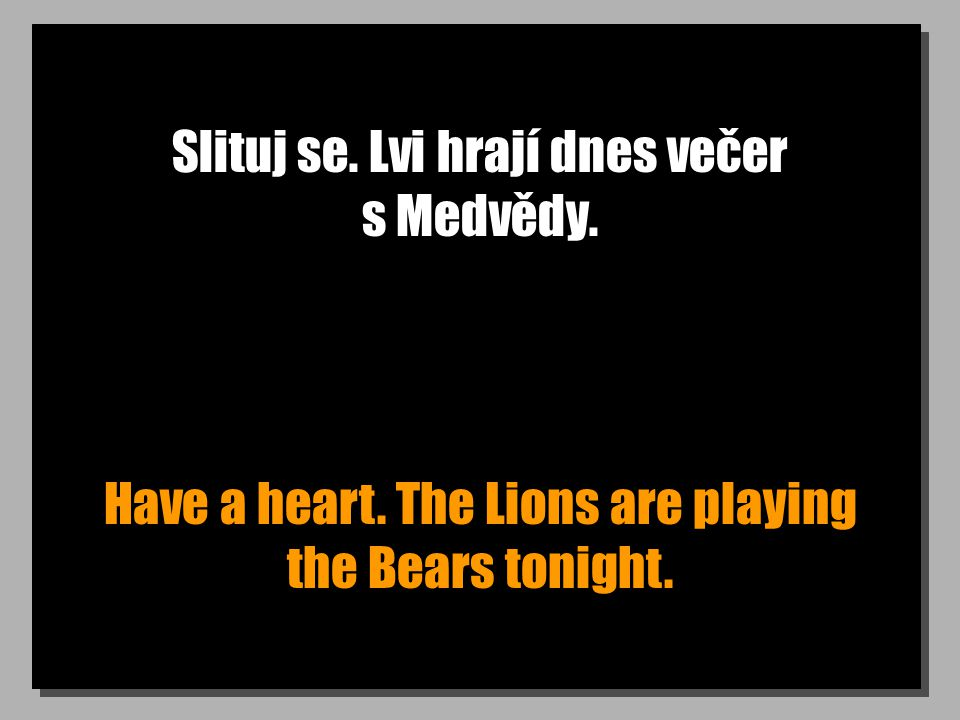 Slituj se. Lvi hrají dnes večer s Medvědy. Have a heart. The Lions are playing the Bears tonight.