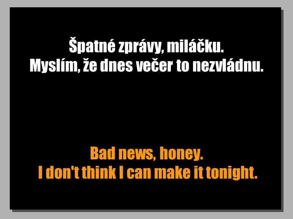 Špatné zprávy, miláčku. Bad news, honey. Myslím, že dnes večer to nezvládnu. I don't think I can make it tonight.