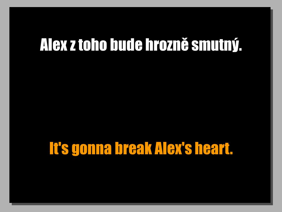 Alex z toho bude hrozně smutný. It s gonna break Alex s heart.