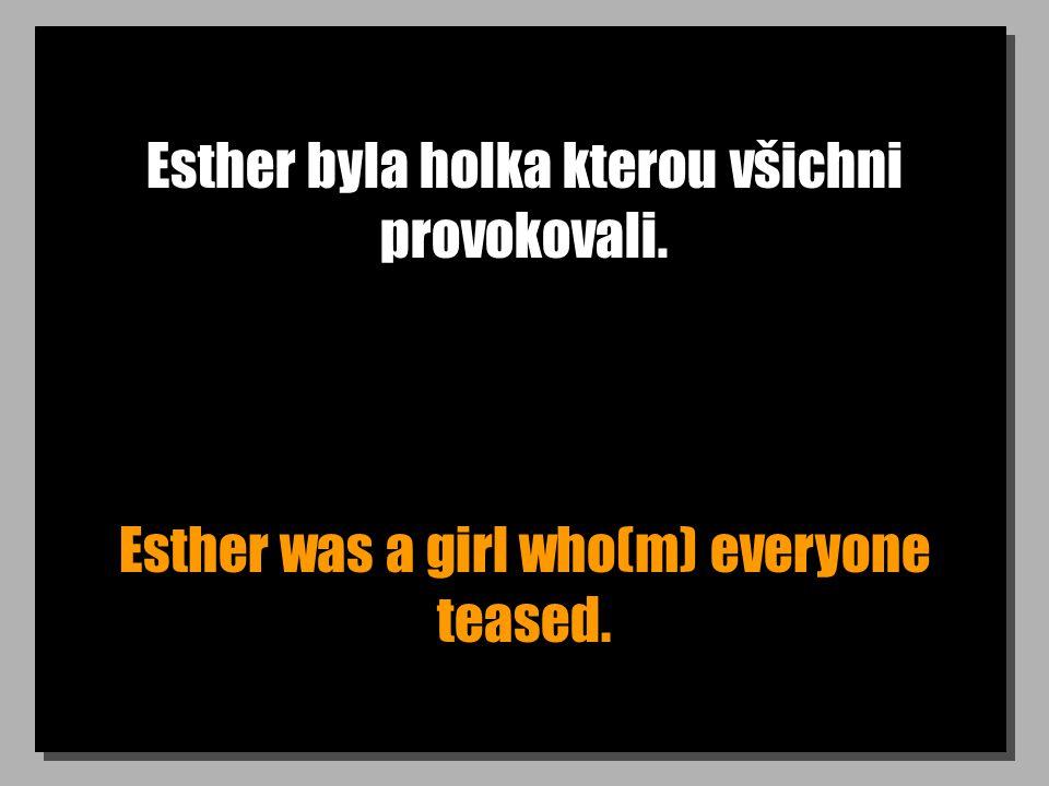 Esther byla holka kterou všichni provokovali. Esther was a girl who(m) everyone teased.