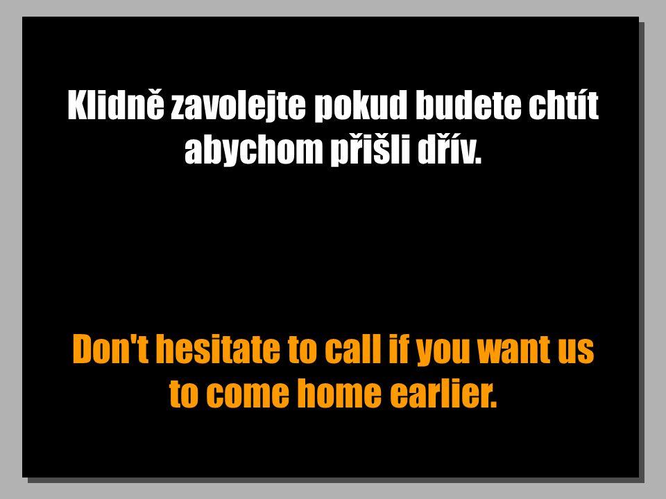 Klidně zavolejte pokud budete chtít abychom přišli dřív. Don't hesitate to call if you want us to come home earlier.