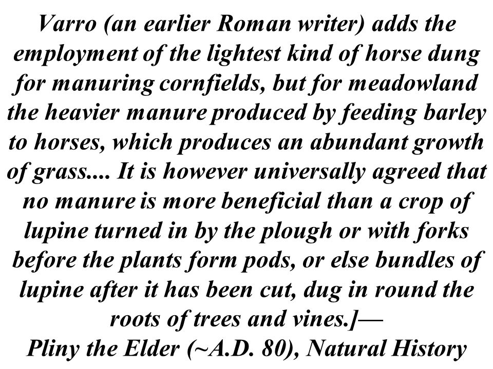 Varro (an earlier Roman writer) adds the employment of the lightest kind of horse dung for manuring cornfields, but for meadowland the heavier manure produced by feeding barley to horses, which produces an abundant growth of grass....