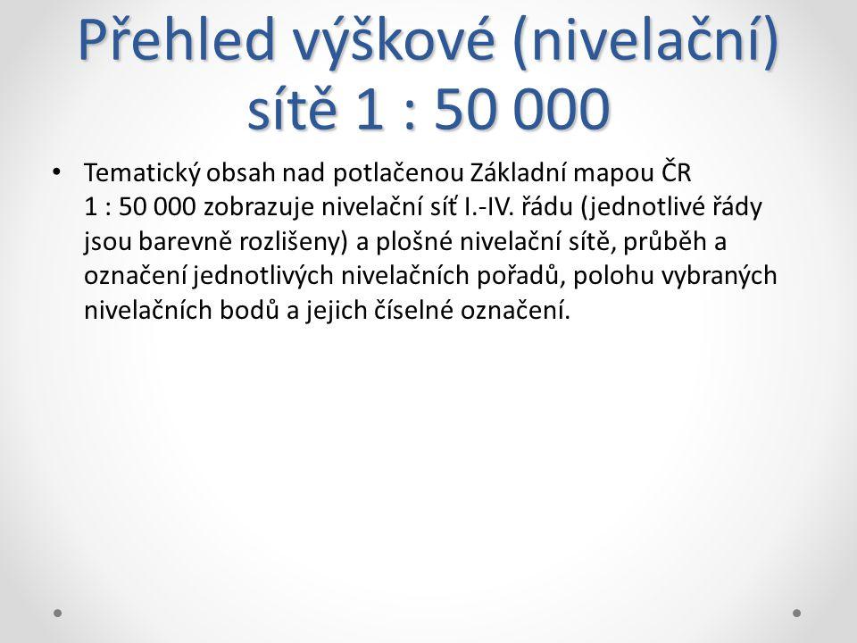 Přehled výškové (nivelační) sítě 1 : 50 000 Tematický obsah nad potlačenou Základní mapou ČR 1 : 50 000 zobrazuje nivelační síť I.-IV.