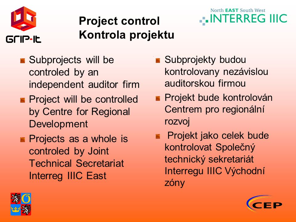 Project control Kontrola projektu Subprojects will be controled by an independent auditor firm Project will be controlled by Centre for Regional Development Projects as a whole is controled by Joint Technical Secretariat Interreg IIIC East Subprojekty budou kontrolovany nezávislou auditorskou firmou Projekt bude kontrolován Centrem pro regionální rozvoj Projekt jako celek bude kontrolovat Společný technický sekretariát Interregu IIIC Východní zóny