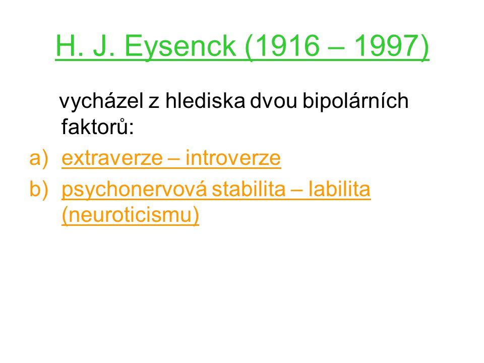 H. J. Eysenck (1916 – 1997) vycházel z hlediska dvou bipolárních faktorů: a)extraverze – introverze b)psychonervová stabilita – labilita (neuroticismu