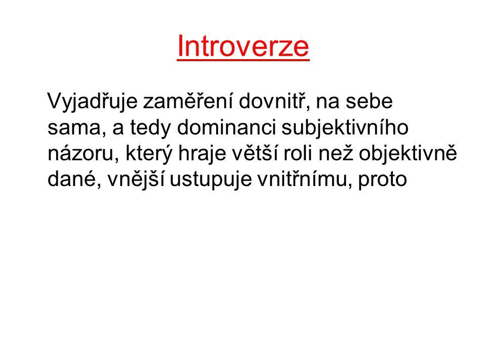 Introverze Vyjadřuje zaměření dovnitř, na sebe sama, a tedy dominanci subjektivního názoru, který hraje větší roli než objektivně dané, vnější ustupuje vnitřnímu, proto