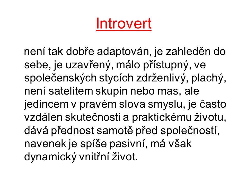 Introvert není tak dobře adaptován, je zahleděn do sebe, je uzavřený, málo přístupný, ve společenských stycích zdrženlivý, plachý, není satelitem skupin nebo mas, ale jedincem v pravém slova smyslu, je často vzdálen skutečnosti a praktickému životu, dává přednost samotě před společností, navenek je spíše pasivní, má však dynamický vnitřní život.