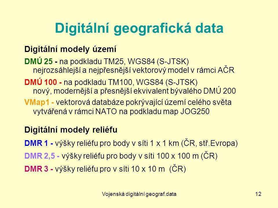 Vojenská digitální geograf.data12 Digitální geografická data Digitální modely území DMÚ 25 - na podkladu TM25, WGS84 (S-JTSK) nejrozsáhlejší a nejpřesnější vektorový model v rámci AČR DMÚ 100 - na podkladu TM100, WGS84 (S-JTSK) nový, modernější a přesnější ekvivalent bývalého DMÚ 200 VMap1 - vektorová databáze pokrývající území celého světa vytvářená v rámci NATO na podkladu map JOG250 Digitální modely reliéfu DMR 1 - výšky reliéfu pro body v síti 1 x 1 km (ČR, stř.Evropa) DMR 2,5 - výšky reliéfu pro body v síti 100 x 100 m (ČR) DMR 3 - výšky reliéfu pro v síti 10 x 10 m (ČR)