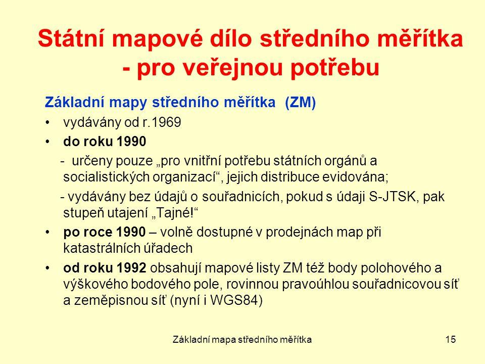 """Základní mapa středního měřítka15 Státní mapové dílo středního měřítka - pro veřejnou potřebu Základní mapy středního měřítka (ZM) vydávány od r.1969 do roku 1990 - určeny pouze """"pro vnitřní potřebu státních orgánů a socialistických organizací , jejich distribuce evidována; - vydávány bez údajů o souřadnicích, pokud s údaji S-JTSK, pak stupeň utajení """"Tajné! po roce 1990 – volně dostupné v prodejnách map při katastrálních úřadech od roku 1992 obsahují mapové listy ZM též body polohového a výškového bodového pole, rovinnou pravoúhlou souřadnicovou síť a zeměpisnou síť (nyní i WGS84)"""
