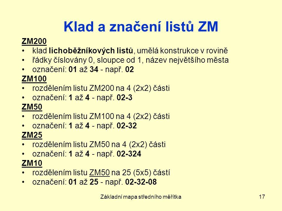 Základní mapa středního měřítka17 Klad a značení listů ZM ZM200 klad lichoběžníkových listů, umělá konstrukce v rovině řádky číslovány 0, sloupce od 1, název největšího města označení: 01 až 34 - např.