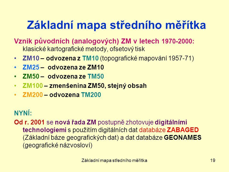 Základní mapa středního měřítka19 Základní mapa středního měřítka Vznik původních (analogových) ZM v letech 1970-2000: klasické kartografické metody, ofsetový tisk ZM10 – odvozena z TM10 (topografické mapování 1957-71) ZM25 – odvozena ze ZM10 ZM50 – odvozena ze TM50 ZM100 – zmenšenina ZM50, stejný obsah ZM200 – odvozena TM200 NYNÍ: Od r.