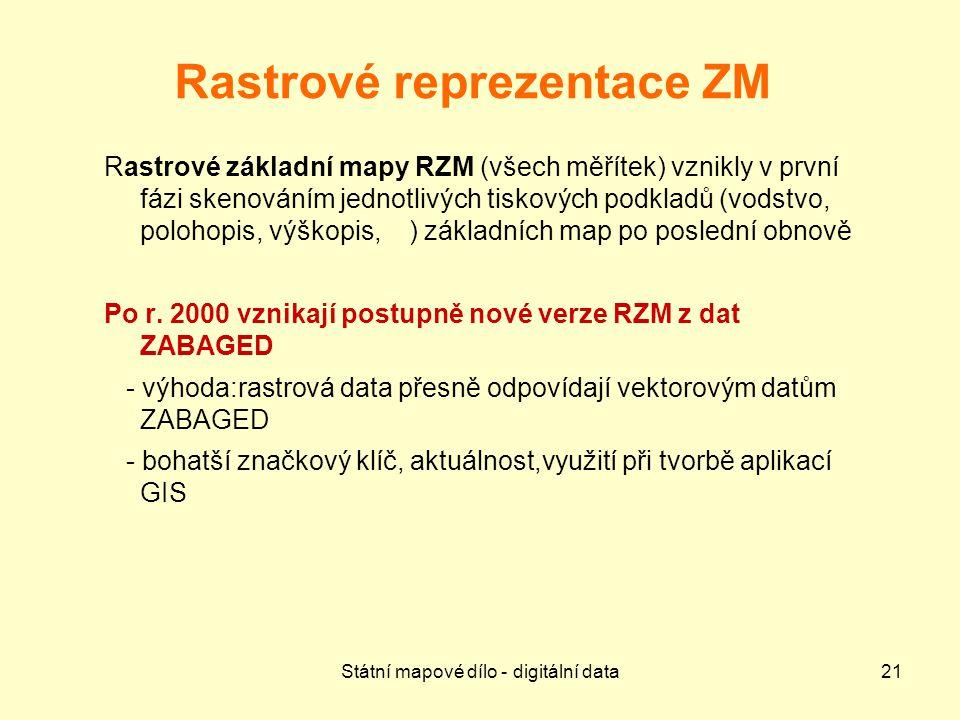 Státní mapové dílo - digitální data21 Rastrové reprezentace ZM Rastrové základní mapy RZM (všech měřítek) vznikly v první fázi skenováním jednotlivých tiskových podkladů (vodstvo, polohopis, výškopis, ) základních map po poslední obnově Po r.