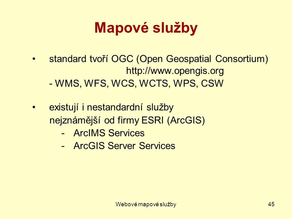 Webové mapové služby45 Mapové služby standard tvoří OGC (Open Geospatial Consortium) http://www.opengis.org - WMS, WFS, WCS, WCTS, WPS, CSW existují i nestandardní služby nejznámější od firmy ESRI (ArcGIS) -ArcIMS Services -ArcGIS Server Services