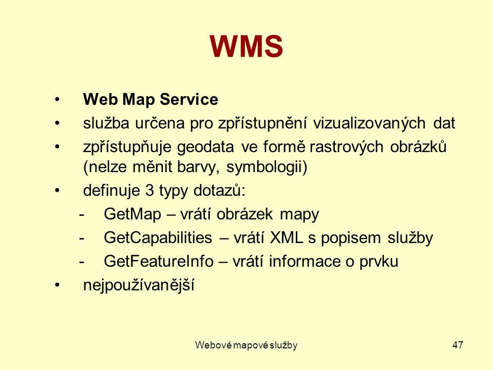 Webové mapové služby47 WMS Web Map Service služba určena pro zpřístupnění vizualizovaných dat zpřístupňuje geodata ve formě rastrových obrázků (nelze měnit barvy, symbologii) definuje 3 typy dotazů: -GetMap – vrátí obrázek mapy -GetCapabilities – vrátí XML s popisem služby -GetFeatureInfo – vrátí informace o prvku nejpoužívanější
