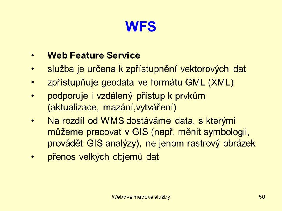 Webové mapové služby50 WFS Web Feature Service služba je určena k zpřístupnění vektorových dat zpřístupňuje geodata ve formátu GML (XML) podporuje i vzdálený přístup k prvkům (aktualizace, mazání,vytváření) Na rozdíl od WMS dostáváme data, s kterými můžeme pracovat v GIS (např.