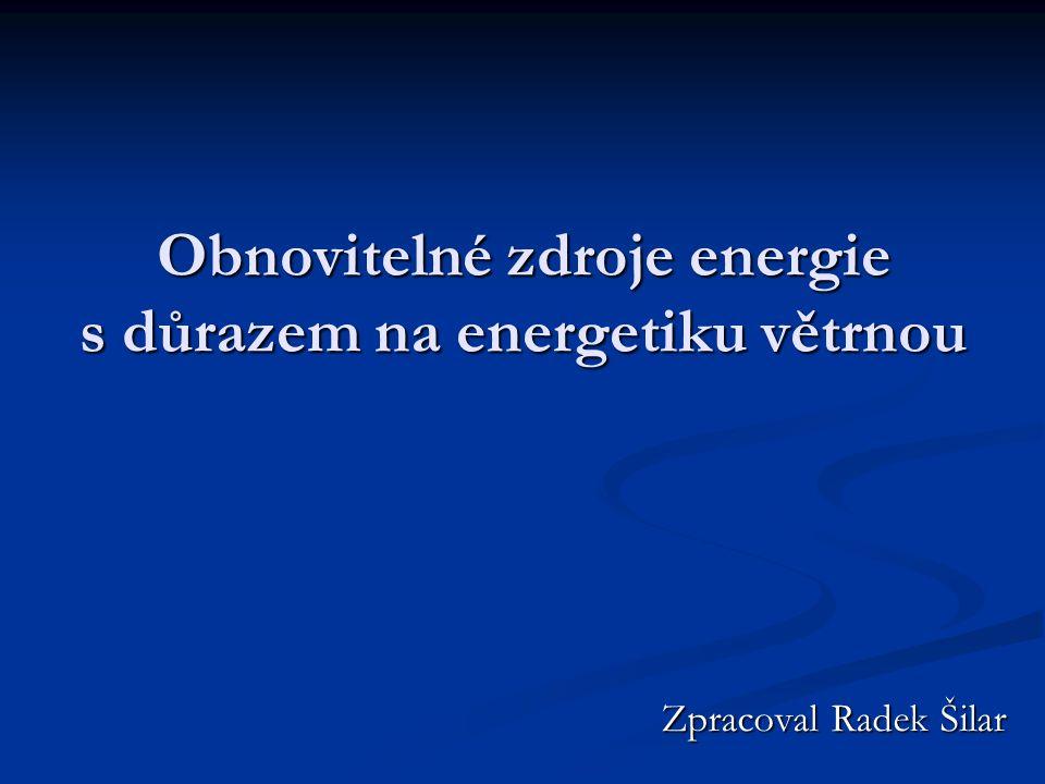 Obnovitelné zdroje energie s důrazem na energetiku větrnou Zpracoval Radek Šilar