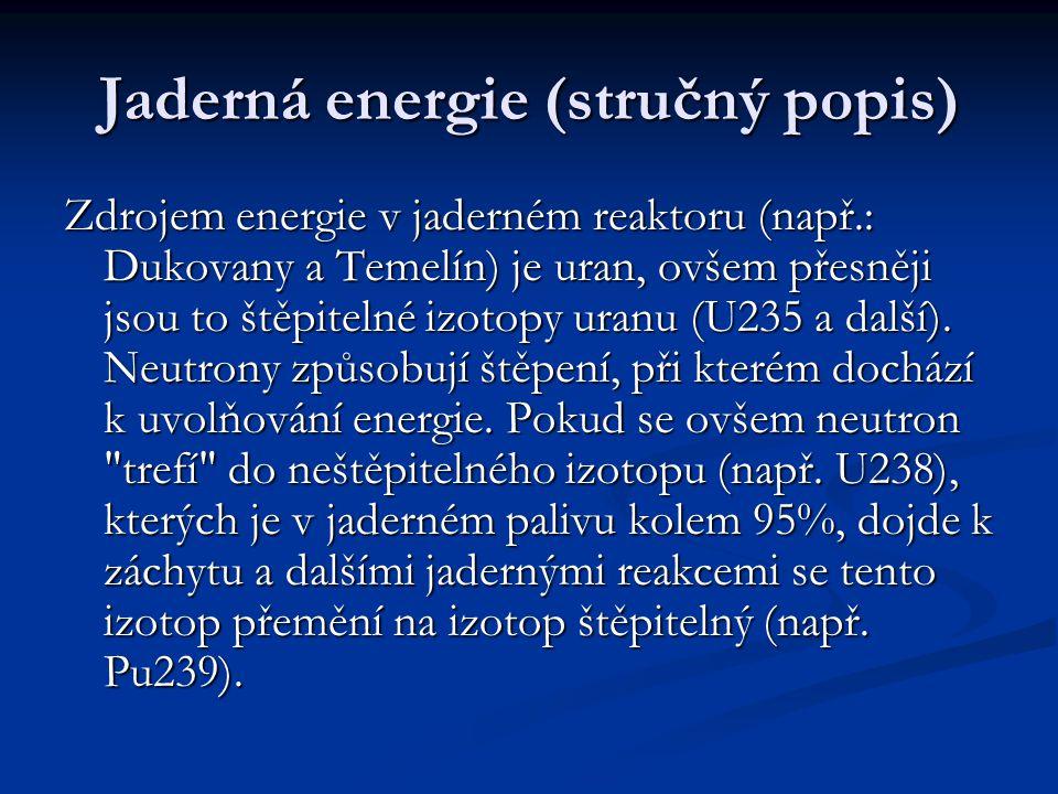 Jaderná energie (stručný popis) Zdrojem energie v jaderném reaktoru (např.: Dukovany a Temelín) je uran, ovšem přesněji jsou to štěpitelné izotopy uranu (U235 a další).