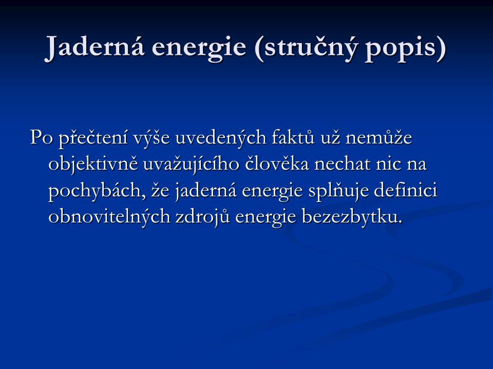 Jaderná energie (stručný popis) Po přečtení výše uvedených faktů už nemůže objektivně uvažujícího člověka nechat nic na pochybách, že jaderná energie splňuje definici obnovitelných zdrojů energie bezezbytku.