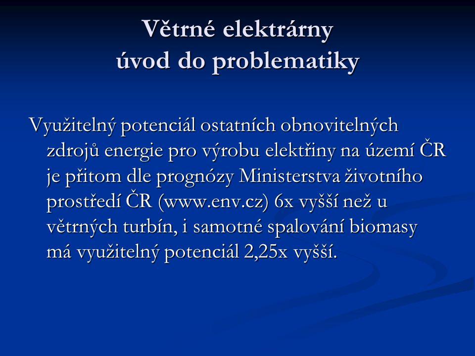 Větrné elektrárny úvod do problematiky Využitelný potenciál ostatních obnovitelných zdrojů energie pro výrobu elektřiny na území ČR je přitom dle prognózy Ministerstva životního prostředí ČR (www.env.cz) 6x vyšší než u větrných turbín, i samotné spalování biomasy má využitelný potenciál 2,25x vyšší.