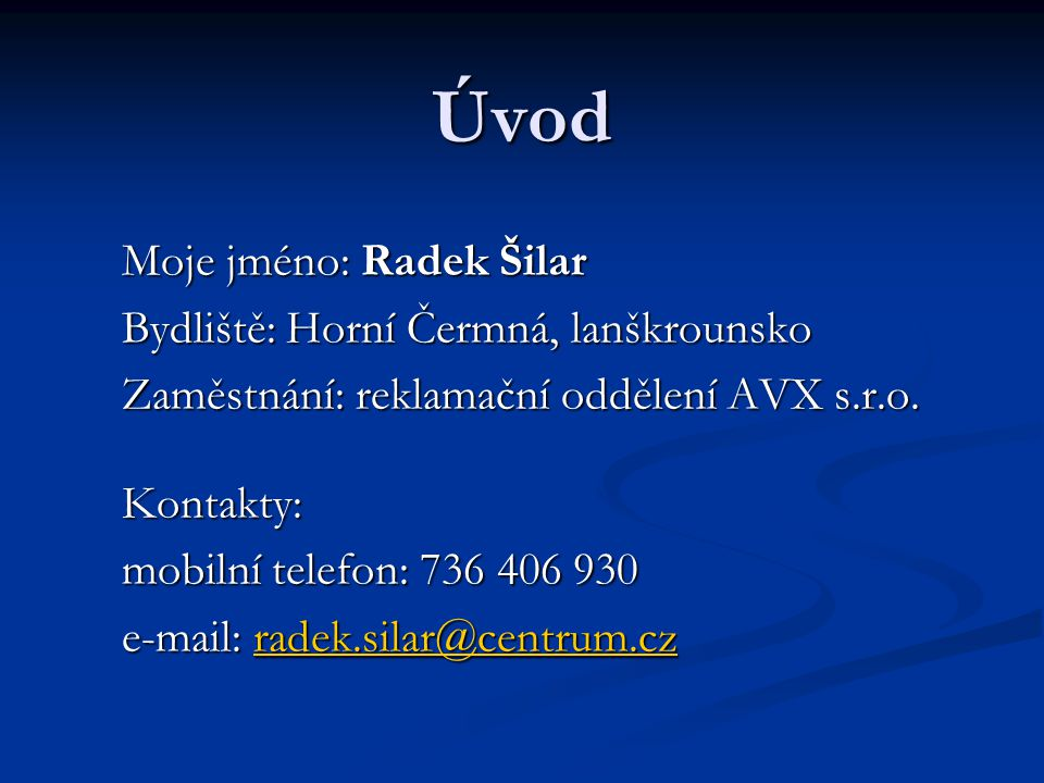 Úvod Moje jméno: Radek Šilar Bydliště: Horní Čermná, lanškrounsko Zaměstnání: reklamační oddělení AVX s.r.o.