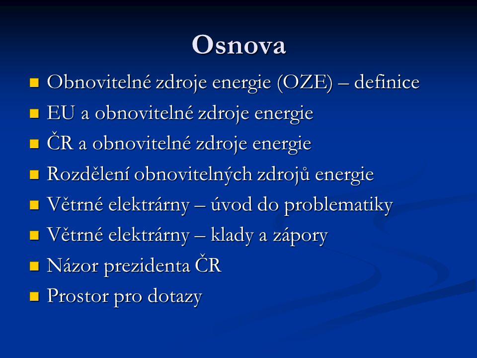 Osnova Obnovitelné zdroje energie (OZE) – definice Obnovitelné zdroje energie (OZE) – definice EU a obnovitelné zdroje energie EU a obnovitelné zdroje energie ČR a obnovitelné zdroje energie ČR a obnovitelné zdroje energie Rozdělení obnovitelných zdrojů energie Rozdělení obnovitelných zdrojů energie Větrné elektrárny – úvod do problematiky Větrné elektrárny – úvod do problematiky Větrné elektrárny – klady a zápory Větrné elektrárny – klady a zápory Názor prezidenta ČR Názor prezidenta ČR Prostor pro dotazy Prostor pro dotazy