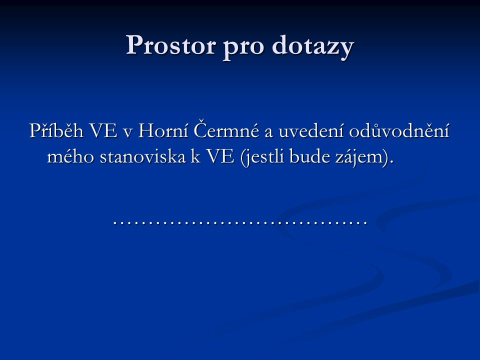 Prostor pro dotazy Příběh VE v Horní Čermné a uvedení odůvodnění mého stanoviska k VE (jestli bude zájem).
