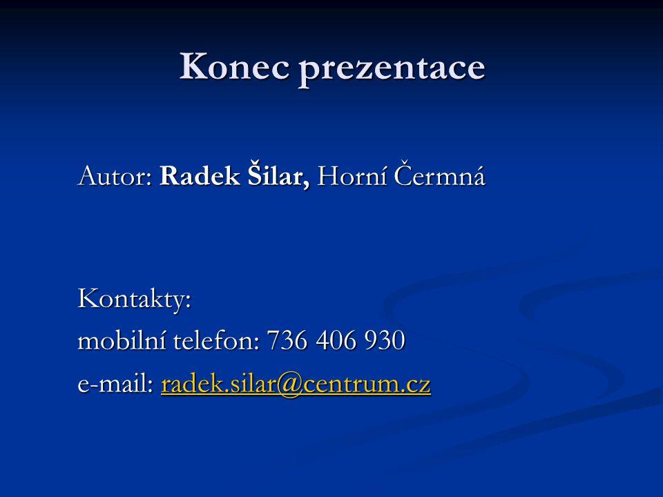 Konec prezentace Autor: Radek Šilar, Horní Čermná Kontakty: mobilní telefon: 736 406 930 e-mail: radek.silar@centrum.cz radek.silar@centrum.cz