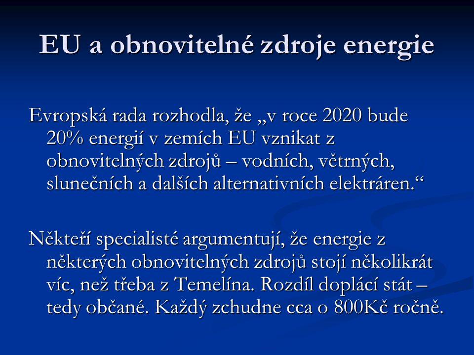 """EU a obnovitelné zdroje energie Evropská rada rozhodla, že """"v roce 2020 bude 20% energií v zemích EU vznikat z obnovitelných zdrojů – vodních, větrných, slunečních a dalších alternativních elektráren. Někteří specialisté argumentují, že energie z některých obnovitelných zdrojů stojí několikrát víc, než třeba z Temelína."""