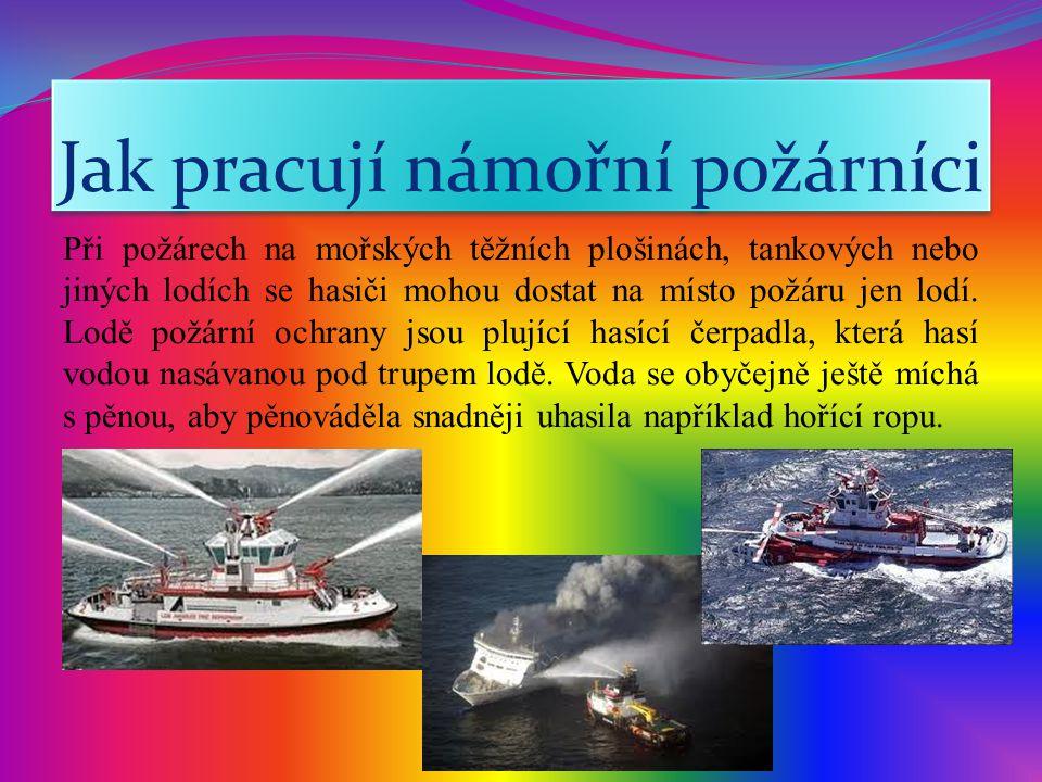 Jak pracují námořní požárníci Při požárech na mořských těžních plošinách, tankových nebo jiných lodích se hasiči mohou dostat na místo požáru jen lodí