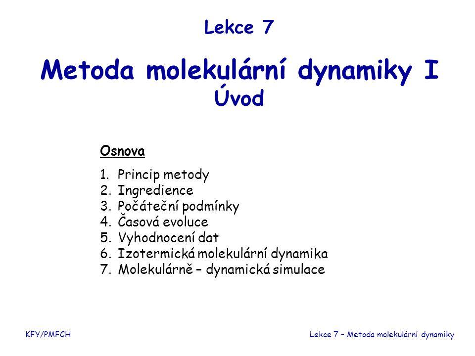 Lekce 7 Metoda molekulární dynamiky I Úvod KFY/PMFCHLekce 7 – Metoda molekulární dynamiky Osnova 1.Princip metody 2.Ingredience 3.Počáteční podmínky 4.Časová evoluce 5.Vyhodnocení dat 6.Izotermická molekulární dynamika 7.Molekulárně – dynamická simulace