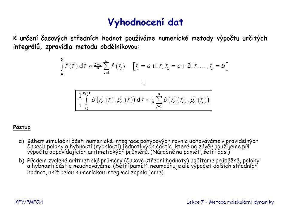 Vyhodnocení dat K určení časových středních hodnot používáme numerické metody výpočtu určitých integrálů, zpravidla metodu obdélníkovou: KFY/PMFCHLekce 7 – Metoda molekulární dynamiky Postup a)Během simulační části numerické integrace pohybových rovnic uchováváme v pravidelných časech polohy a hybnosti (rychlosti) jednotlivých částic, které na závěr použijeme při výpočtu odpovídajících aritmetických průměrů.