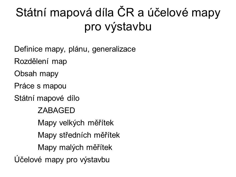 Státní mapová díla ČR a účelové mapy pro výstavbu Definice mapy, plánu, generalizace Rozdělení map Obsah mapy Práce s mapou Státní mapové dílo ZABAGED