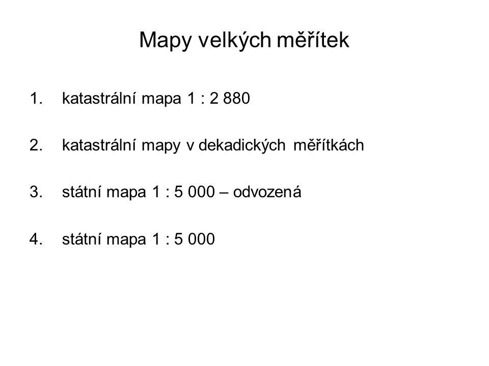 Mapy velkých měřítek 1.katastrální mapa 1 : 2 880 2.katastrální mapy v dekadických měřítkách 3.státní mapa 1 : 5 000 – odvozená 4.státní mapa 1 : 5 00