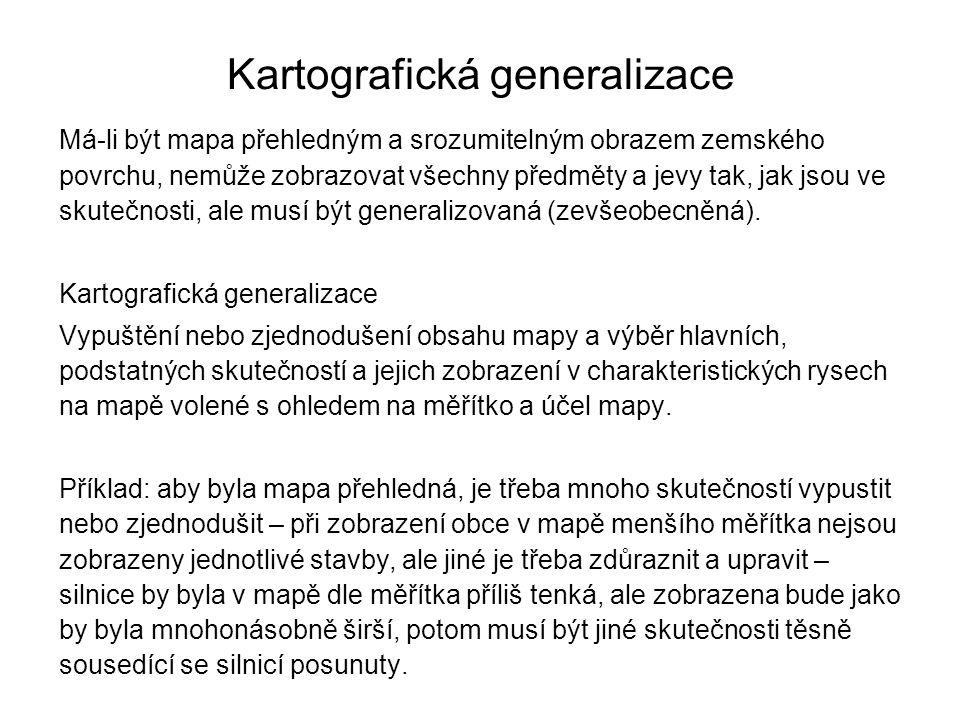 Kartografická generalizace Má-li být mapa přehledným a srozumitelným obrazem zemského povrchu, nemůže zobrazovat všechny předměty a jevy tak, jak jsou ve skutečnosti, ale musí být generalizovaná (zevšeobecněná).