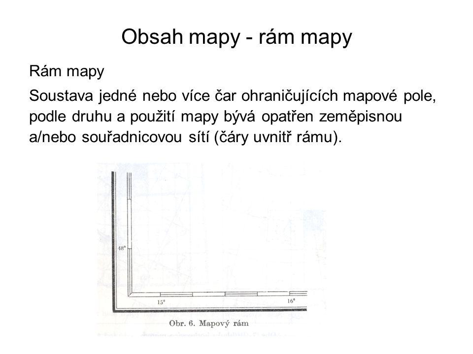 Obsah mapy - rám mapy Rám mapy Soustava jedné nebo více čar ohraničujících mapové pole, podle druhu a použití mapy bývá opatřen zeměpisnou a/nebo souřadnicovou sítí (čáry uvnitř rámu).