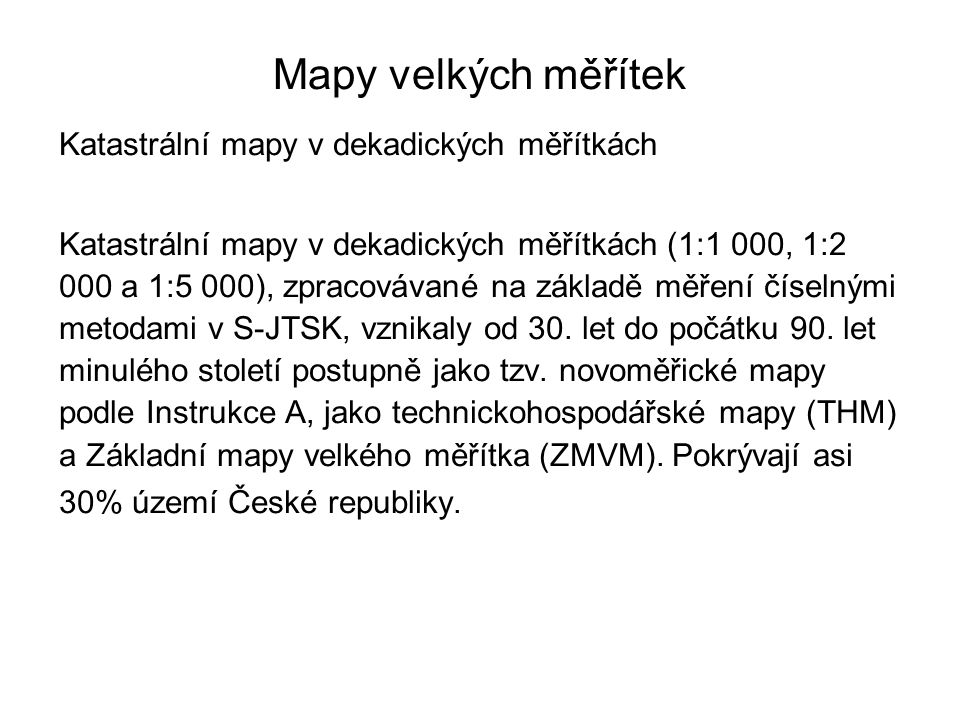 Mapy velkých měřítek Katastrální mapy v dekadických měřítkách Katastrální mapy v dekadických měřítkách (1:1 000, 1:2 000 a 1:5 000), zpracovávané na základě měření číselnými metodami v S-JTSK, vznikaly od 30.