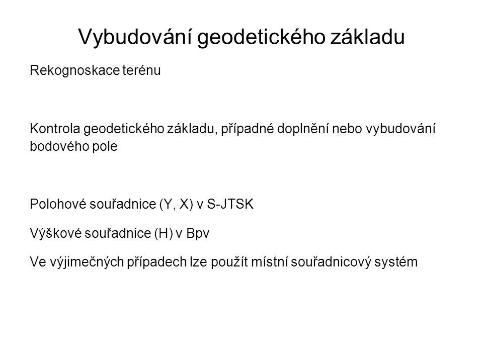 Vybudování geodetického základu Rekognoskace terénu Kontrola geodetického základu, případné doplnění nebo vybudování bodového pole Polohové souřadnice (Y, X) v S-JTSK Výškové souřadnice (H) v Bpv Ve výjimečných případech lze použít místní souřadnicový systém