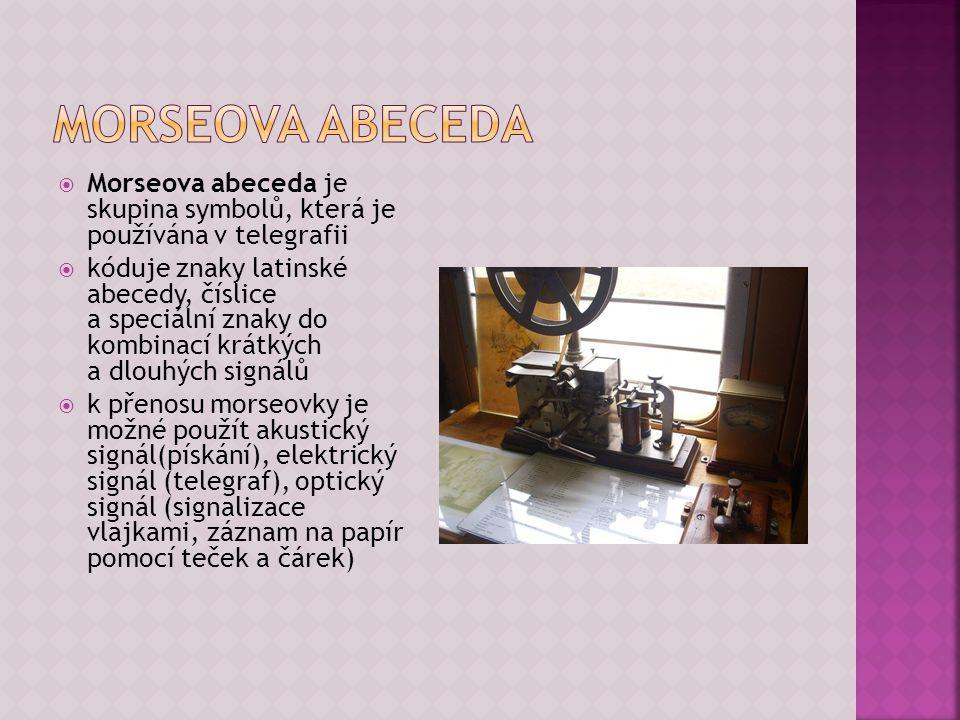  Morseova abeceda je skupina symbolů, která je používána v telegrafii  kóduje znaky latinské abecedy, číslice a speciální znaky do kombinací krátkýc