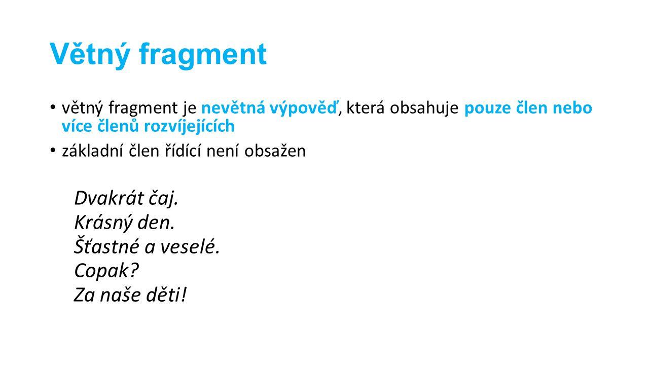 Větný fragment větný fragment je nevětná výpověď, která obsahuje pouze člen nebo více členů rozvíjejících základní člen řídící není obsažen Dvakrát ča